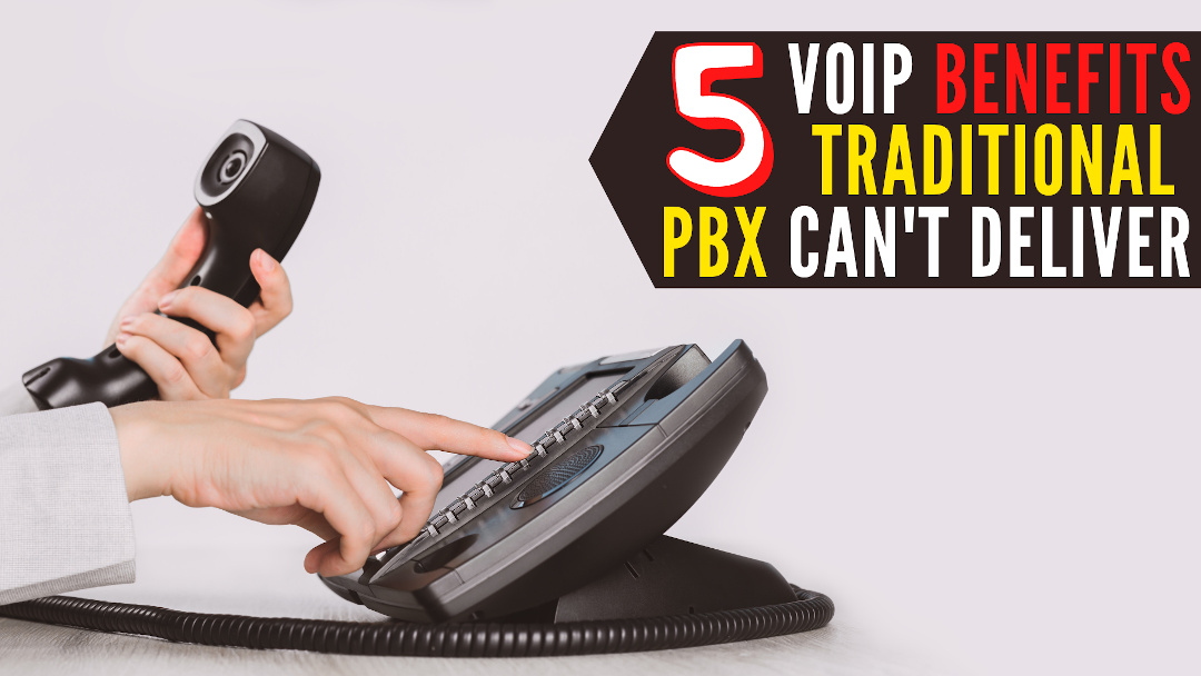 5 VoIP Benefits that Traditional PBX Can't Deliver